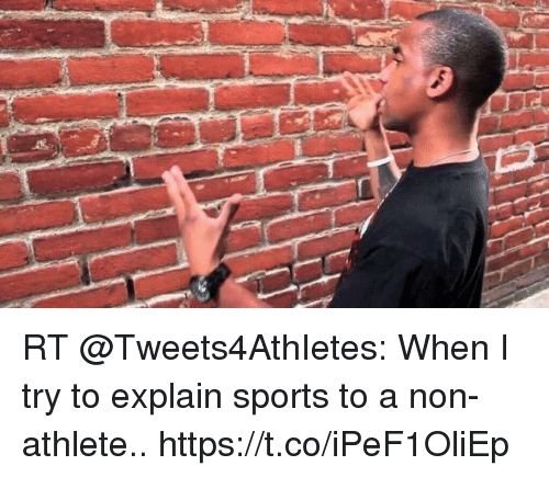 Sports, Explain, and When: RT @Tweets4AthIetes: When I try to explain sports to a non-athlete.. https://t.co/iPeF1OliEp