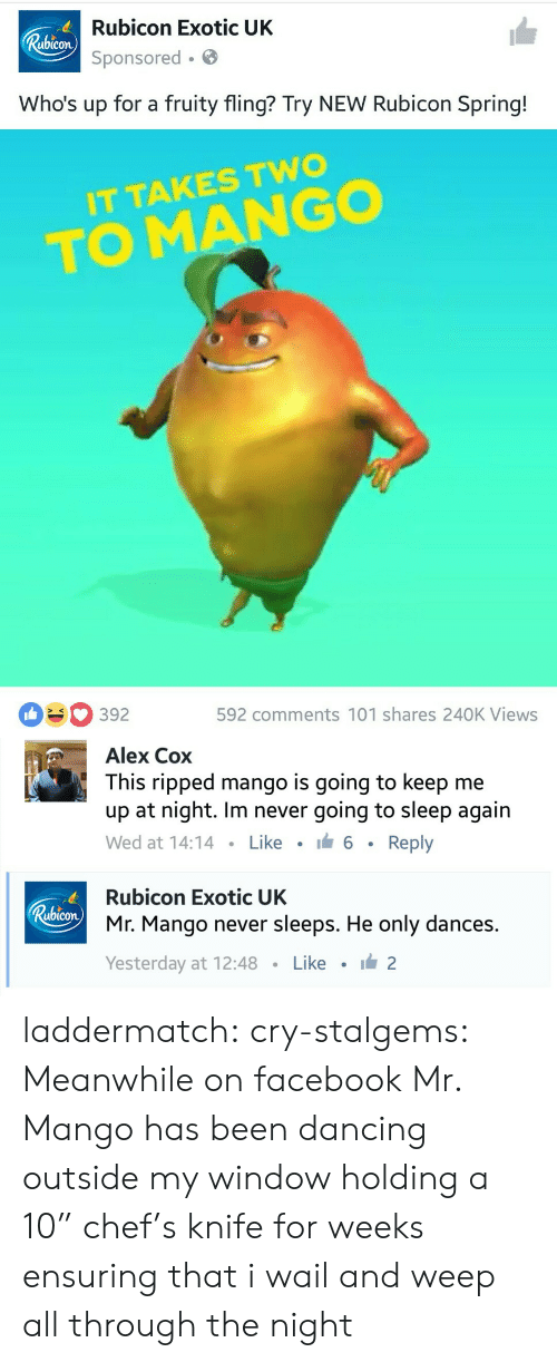 """Whos Up: Rubicon Exotic UK  Sponsored.  ubicon  Who's up for a fruity fling? Try NEW Rubicon Spring!  IT TAKES TWO  TO MANGO  392  592 comments 101 shares 240K Views   Alex Cox  This ripped mango is going to keep me  up at night. Im never going to sleep again  Wed at 14:14 . Like . 6 . Reply   Rubicon Exotic UK  Mr. Mango never sleeps. He only dances.  Yesterday at 12:48 · Like · ide2  ubicon laddermatch: cry-stalgems: Meanwhile on facebook  Mr. Mango has been dancing outside my window holding a 10"""" chef's knife for weeks ensuring that i wail and weep all through the night"""