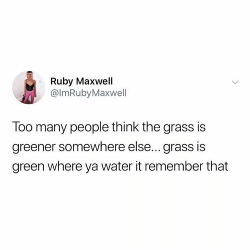 maxwell: Ruby Maxwell  @lmRubyMaxwell  Too many people think the grass is  greener somewhere else... grass is  green where ya water it remember that