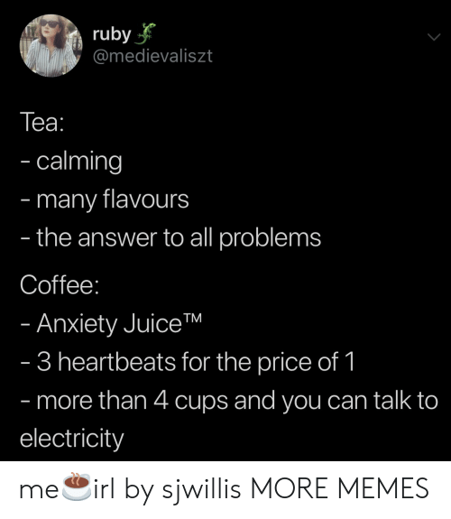 ruby: ruby  @medievaliszt  Tеа:  - calming  many flavours  the answer to all problems  -  -  Coffee:  - Anxiety JuiceTM  - 3 heartbeats for the price of 1  - more than 4 cups and you can talk to  electricity me☕️irl by sjwillis MORE MEMES