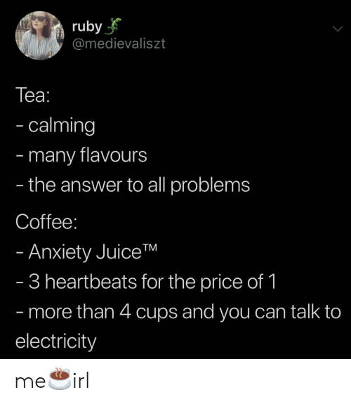 ruby: ruby  @medievaliszt  Tеа:  - calming  many flavours  the answer to all problems  -  -  Coffee:  - Anxiety JuiceTM  - 3 heartbeats for the price of 1  - more than 4 cups and you can talk to  electricity me☕️irl