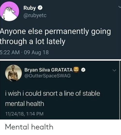 snort: Ruby  @rubyetc  Anyone else permanently going  through a lot lately  5:22 AM 09 Aug 18  Bryan Silva GRATATA  @OutterSpaceSWAG  i wish i could snort a line of stable  mental health  11/24/18, 1:14 PM Mental health