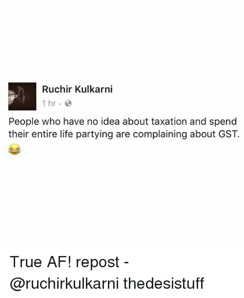 gst: Ruchir Kulkarni  1 hr.  People who have no idea about taxation and spend  their entire life partying are complaining about GST. True AF! repost - @ruchirkulkarni thedesistuff