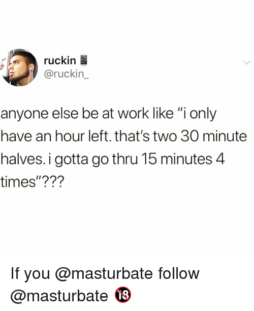 """Funny, Work, and You: ruckin l  @ruckin  anyone else be at work like """"i only  have an hour left. that's two 30 minute  halves.i gotta go thru 15 minutes 4  times""""??? If you @masturbate follow @masturbate 🔞"""