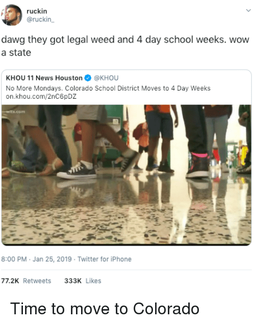 Iphone, Mondays, and News: ruckin  @ruckin  dawg they got legal weed and 4 day school weeks. wovw  a state  KHOU 11 News Houston@KHOU  No More Mondays. Colorado School District Moves to 4 Day Weeks  on.khou.com/2nC6pDZ  8:00 PM Jan 25, 2019 Twitter for iPhone  77.2K Retweets  333K Likes Time to move to Colorado