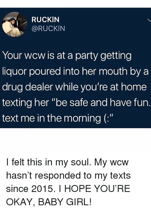 """Drug Dealer, Memes, and Party: RUCKIN  @RUCKIN  Your wcw is at a party getting  liquor poured into her mouth by a  drug dealer while you're at home  texting her """"be safe and have fun.  text me in the morning ( I felt this in my soul. My wcw hasn't responded to my texts since 2015. I HOPE YOU'RE OKAY, BABY GIRL!"""
