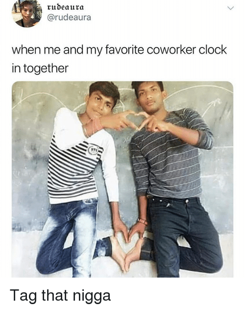 Clock In: rudeaura  @rudeaura  when me and my favorite coworker clock  in together Tag that nigga