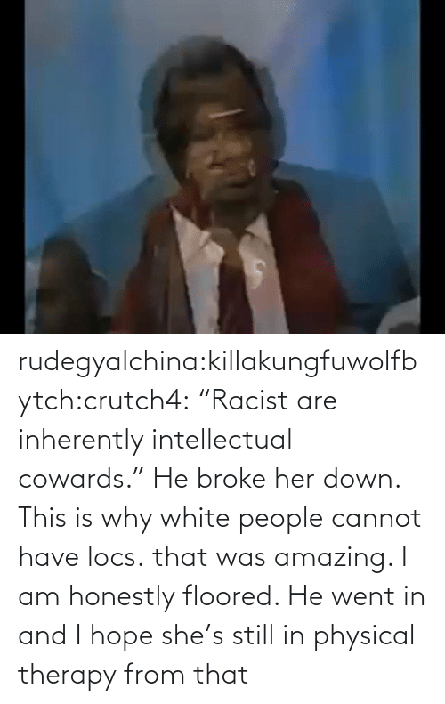 """physical therapy: rudegyalchina:killakungfuwolfbytch:crutch4:  """"Racist are inherently intellectual cowards.""""  He broke her down. This is why white people cannot have locs.    that was amazing. I am honestly floored. He went in and I hope she's still in physical therapy from that"""