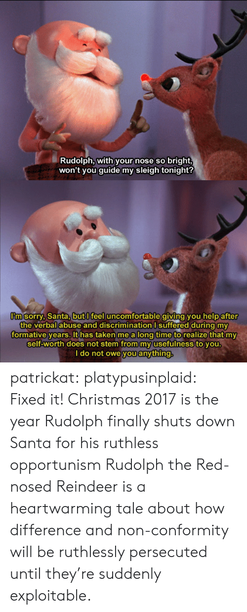 Exploitable: Rudolph, with your nose so bright,  won't you guide my sleigh tonight?   m sorry, Santa,butl feel uncomfortable giving you help after  the verbal abuse and discrimination I suffered during my  formative years. It has taken me a long time to realize that my  self-worth does not stem from my usefulness to you  I do not owe you anything patrickat:  platypusinplaid: Fixed it! Christmas 2017 is the year Rudolph finally shuts down Santa for his ruthless opportunism  Rudolph the Red-nosed Reindeer is a heartwarming tale about how difference and non-conformity will be ruthlessly persecuted until they're suddenly exploitable.