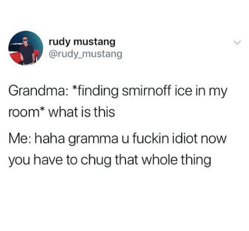 """rudy: rudy mustang  @rudy mustang  Grandma: """"finding smirnoff ice in my  room* what is this  Me: haha gramma u fuckin idiot now  you have to chug that whole thing"""