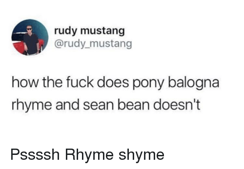 rudy: rudy mustang  @rudy_mustang  how the fuck does pony balogna  rhyme and sean bean doesn't Pssssh Rhyme shyme