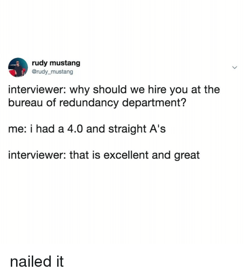 rudy: rudy mustang  @rudy_mustang  interviewer: why should we hire you at the  bureau of redundancy department?  me: i had a 4.0 and straight A's  interviewer: that is excellent and great nailed it