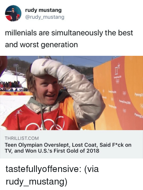 Overslept: rudy mustang  @rudy_mustang  millenials are simultaneously the best  and worst generation   THRILLIST.COM  Teen Olympian Overslept, Lost Coat, Said F*ck on  TV, and Won U.S.'s First Gold of 2018 tastefullyoffensive:  (via rudy_mustang)