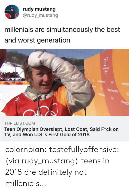 Overslept: rudy mustang  @rudy_mustang  millenials are simultaneously the best  and worst generation   THRILLIST.COM  Teen Olympian Overslept, Lost Coat, Said F*ck on  TV, and Won U.S.'s First Gold of 2018 colornbian:  tastefullyoffensive:(via rudy_mustang) teens in 2018 are definitely not millenials…