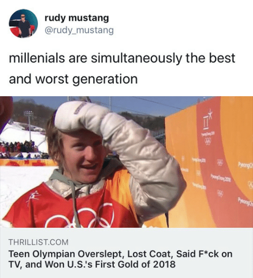 Overslept: rudy mustang  @rudy_mustang  millenials are simultaneously the best  and worst generation   THRILLIST.COM  Teen Olympian Overslept, Lost Coat, Said F*ck on  TV, and Won U.S.'s First Gold of 2018
