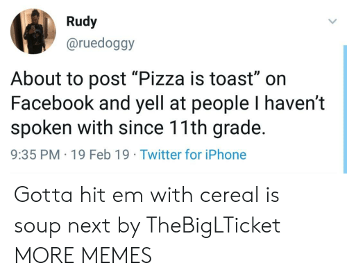 """rudy: Rudy  @ruedoggy  Il  About to post """"Pizza is toast"""" on  Facebook and yell at people I haven't  spoken with since 11th grade.  9:35 PM 19 Feb 19 Twitter for iPhone Gotta hit em with cereal is soup next by TheBigLTicket MORE MEMES"""