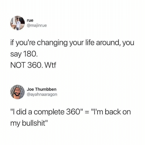 "Life, Wtf, and Bullshit: rue  @majinrue  if you're changing your life around, you  say 180  NOT 360. Wtf  Joe Thumbben  @ayahnaaragon  ""I did a complete 360"" ""I'm back on  my bullshit"""