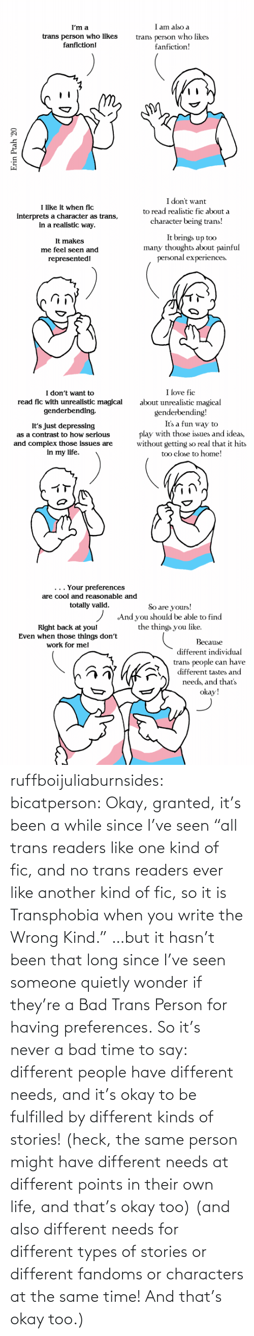 "Bad, Life, and Tumblr: ruffboijuliaburnsides: bicatperson:   Okay, granted, it's been a while since I've seen ""all trans readers  like one kind of fic, and no trans readers ever like another kind of  fic, so it is Transphobia when you write the Wrong Kind."" …but it hasn't been that long since I've seen someone quietly wonder if they're a Bad Trans Person for having preferences. So  it's never a bad time to say: different people have different needs,  and it's okay to be fulfilled by different kinds of stories! (heck, the same person might have different needs at different points in their own life, and that's okay too)    (and also different needs for different types of stories or different fandoms or characters at the same time!  And that's okay too.)"
