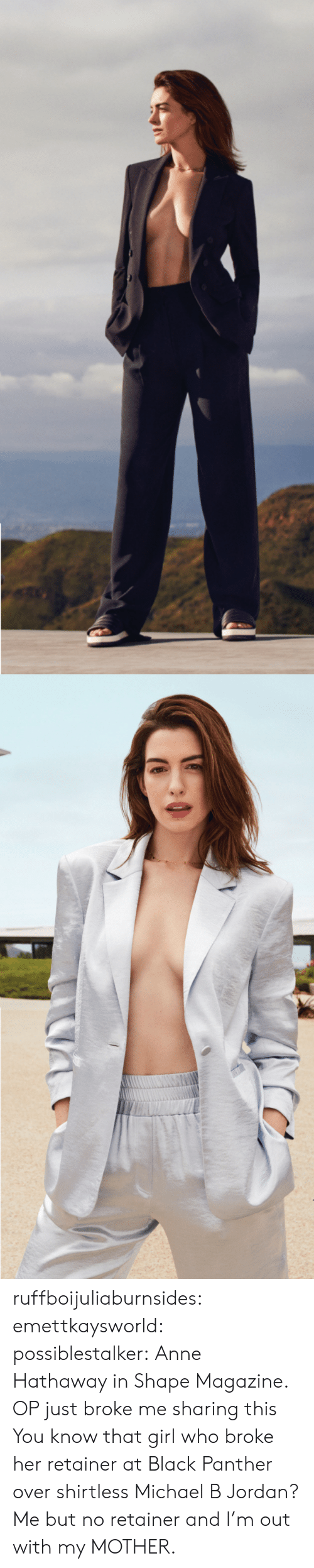 Black Panther: ruffboijuliaburnsides: emettkaysworld:   possiblestalker:  Anne Hathaway in Shape Magazine.   OP just broke me sharing this   You know that girl who broke her retainer at Black Panther over shirtless Michael B Jordan? Me but no retainer and I'm out with my MOTHER.
