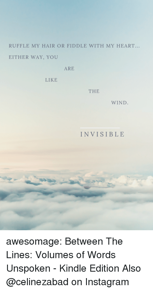 Amazon, Instagram, and Tumblr: RUFFLE MY HAIR OR FIDDLE WITH MY HEART...  EITHER WAY, YOU  ARE  LIKE  THE  WIND  INVISIBLE awesomage:  Between The Lines: Volumes of Words Unspoken - Kindle Edition Also @celinezabad on Instagram