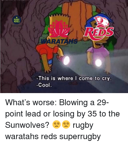 Reds: RUGBY  MEMES  ge  DS  ARAT  ANS  -This is where I come to cry.  Cool What's worse: Blowing a 29-point lead or losing by 35 to the Sunwolves? 😒😒 rugby waratahs reds superrugby