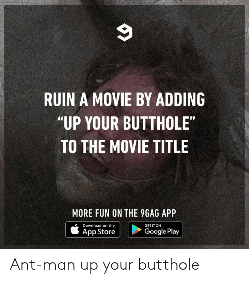 "Google Play: RUIN A MOVIE BY ADDING  ""UP YOUR BUTTHOLE""  TO THE MOVIE TITLE  MORE FUN ON THE 9GAG APP  Download on the  GET IT ON  App Store  Google Play Ant-man up your butthole"