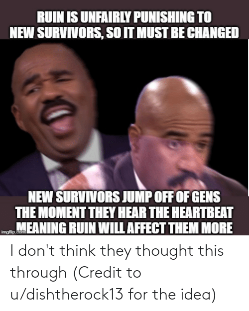 Jump Off: RUIN IS UNFAIRLY PUNISHING TO  NEW SURVIVORS, SO IT MUST BE CHANGED  NEW SURVIVORS JUMP OFF OF GENS  THE MOMENT THEY HEAR THE HEARTBEAT  mgn, MEANING RUIN WILL AFFECT THEM MORE  Lcom I don't think they thought this through (Credit to u/dishtherock13 for the idea)