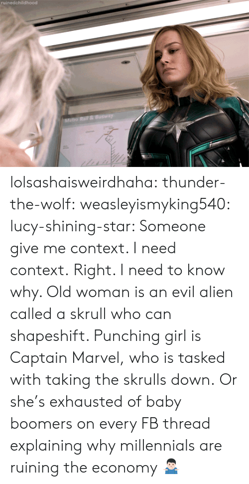 Old woman: ruinedchildhood lolsashaisweirdhaha: thunder-the-wolf:  weasleyismyking540:   lucy-shining-star:  Someone give me context. I need context.  Right. I need to know why.    Old woman is an evil alien called a skrull who can shapeshift. Punching girl is Captain Marvel, who is tasked with taking the skrulls down.   Or she's exhausted of baby boomers on every FB thread explaining why millennials are ruining the economy 🤷🏻♂️