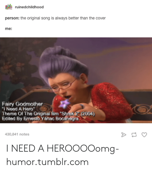 "Film Shrek: ruinedchildhood  person: the original song is always better than the cover  me:  Fairy Godmother  I Need A Hero  Theme Of The Original film ""Shrek 22004)  Edited By Ernesto Yánac Bocanegra  430,841 notes I NEED A HEROOOOomg-humor.tumblr.com"