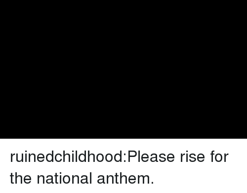 Tumblr, National Anthem, and Blog: ruinedchildhood:Please rise for the national anthem.