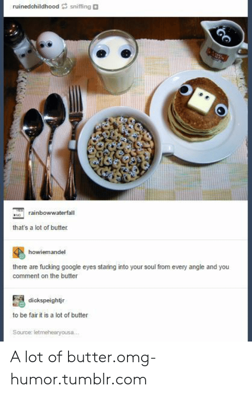 Eyes Staring: ruinedchildhoodsniffing  rainbowwaterfall  that's a lot of butter  howiemandel  there are fucking google eyes staring into your soul from every angle and you  comment on the butter  dickspeightjr  to be fair it is a lot of butter A lot of butter.omg-humor.tumblr.com