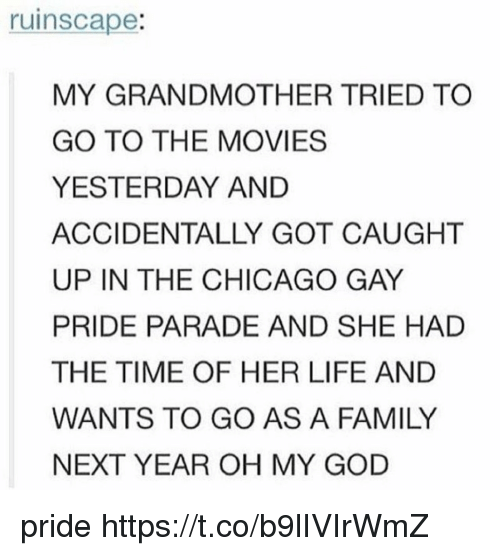 Oh My Gods: ruinscape:  MY GRANDMOTHER TRIED TO  GO TO THE MOVIES  YESTERDAY AND  ACCIDENTALLY GOT CAUGHT  UP IN THE CHICAGO GAY  PRIDE PARADE AND SHE HAD  THE TIME OF HER LIFE AND  WANTS TO GO AS A FAMILY  NEXT YEAR OH MY GOD pride https://t.co/b9lIVIrWmZ