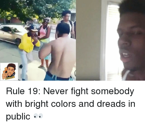 dreads: Rule 19: Never fight somebody with bright colors and dreads in public 👀