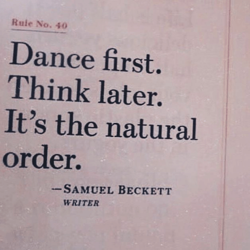 Dance, Samuel Beckett, and Think: Rule No. 40  Dance first.  Think later.  It's the natural  order.  -SAMUEL BECKETT  WRITER