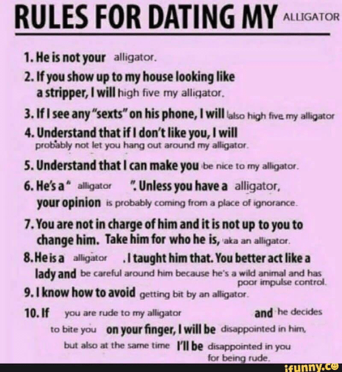 """Dating, Disappointed, and My House: RULES FOR DATING MY ALLIGATOR  1. He is not your alligator.  2. If you show up to my house looking like  a stripper, I will high five my alligator.  3. IfI see any """"sexts"""" on his phone, I will also high five my alligator  4. Understand that if I don't like you, I will  probably not let you hang out around my alligator.  5. Understand that I can make you be nice to my alligator  6. Hesa"""" alligator Unless you have a alligator,  your opinion is probably coming from a place of ignorance.  7. You are not in charge of him and it is not up to you to  change him. Take him for who he is, aka an alligator  8.Heisa alligator Itaught him that. You better act like a  lady and be careful around him because he's a wild animal and has  9.I know how to avoid getting bit by an alligator.  10. If you are rude to my alligator  poor impulse control.  and he decides  to bite you on your finger, I will be disappointed in him  but also at the same time 'll be disappointed in you  for being rude  tunny.ce"""