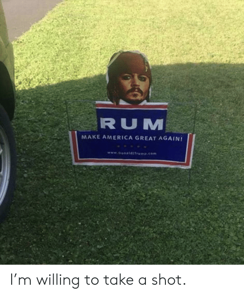 make america great again: RUM  MAKE AMERICA GREAT AGAIN!  www.o ldITrp.com I'm willing to take a shot.