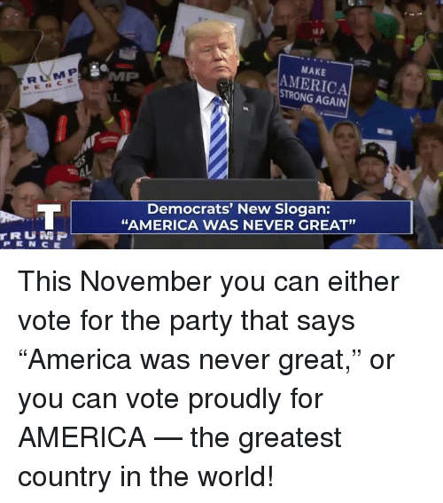"""America, Party, and World: RUM P  PENCE  MAKE  AMERICA  STRONG AGAIN  Democrats' New Slogan:  """"AMERICA WAS NEVER GREAT""""  91  rRUN P  PEN CE This November you can either vote for the party that says """"America was never great,"""" or you can vote proudly for AMERICA — the greatest country in the world!"""
