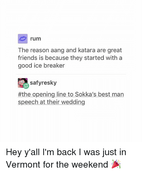 Friends, Tumblr, and Aang: rum  The reason aang and katara are great  friends is because they started with a  good ice breaker  safyresky  #the opening line to Sokka's best man  speech at their wedding Hey y'all I'm back I was just in Vermont for the weekend 🎉