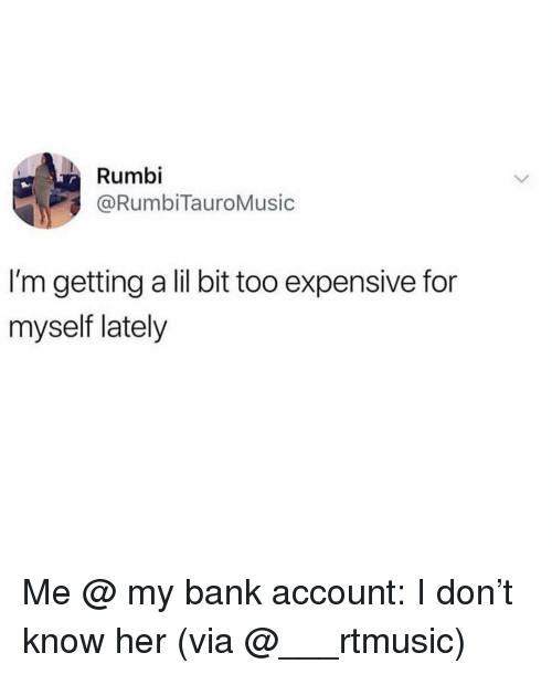 lil bit: Rumbi  @RumbiTauroMusic  I'm getting a lil bit too expensive for  myself lately Me @ my bank account: I don't know her (via @___rtmusic)