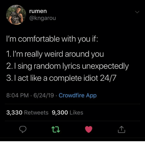 Comfortable, Weird, and Lyrics: rumen  @kngarou  I'm comfortable with you if:  1. I'm really weird around you  2.1 sing random lyrics unexpectedly  3.I act like a complete idiot 24/7  8:04 PM 6/24/19 Crowdfire App  3,330 Retweets 9,300 Likes