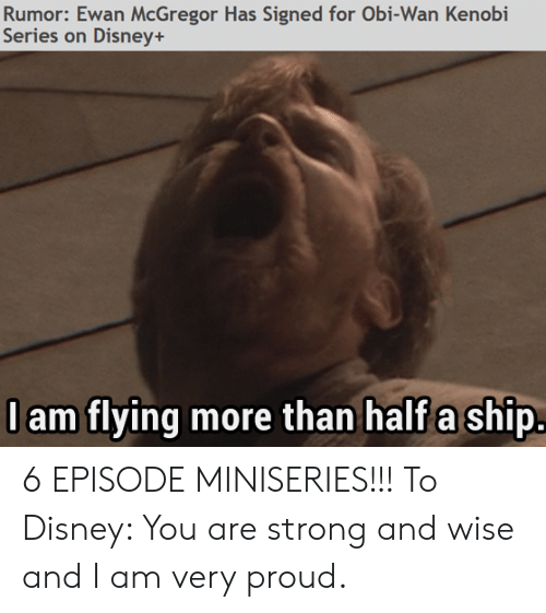 Disney, Obi-Wan Kenobi, and Ewan McGregor: Rumor: Ewan McGregor Has Signed for Obi-Wan Kenobi  Series on Disney+  lam flying more than half a ship. 6 EPISODE MINISERIES!!! To Disney: You are strong and wise and I am very proud.