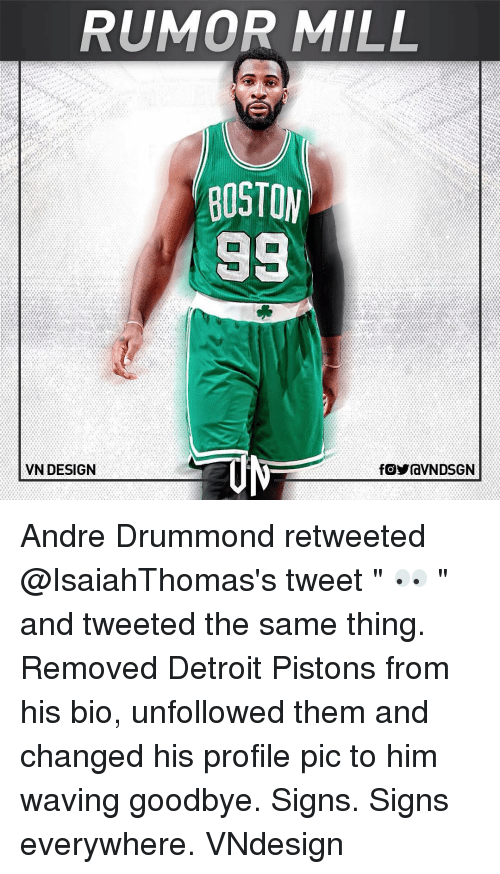 """piston: RUMOR MILL  BOSTON  98  VN DESIGN  fOYraVNDSGN Andre Drummond retweeted @IsaiahThomas's tweet """" 👀 """" and tweeted the same thing. Removed Detroit Pistons from his bio, unfollowed them and changed his profile pic to him waving goodbye. Signs. Signs everywhere. VNdesign"""
