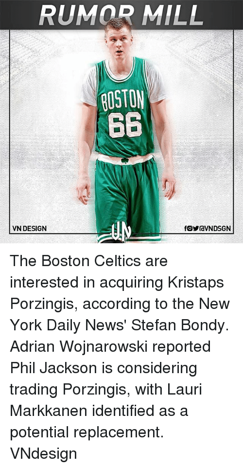 Laurie: RUMOR MILL  ROSTON  66  VN DESIGN The Boston Celtics are interested in acquiring Kristaps Porzingis, according to the New York Daily News' Stefan Bondy. Adrian Wojnarowski reported Phil Jackson is considering trading Porzingis, with Lauri Markkanen identified as a potential replacement. VNdesign