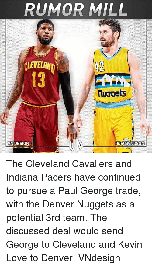 Cleveland Cavaliers, Indiana Pacers, and Kevin Love: RUMOR MILL  VEA  13  42  VN DESIGN  foyaVNDSGN The Cleveland Cavaliers and Indiana Pacers have continued to pursue a Paul George trade, with the Denver Nuggets as a potential 3rd team. The discussed deal would send George to Cleveland and Kevin Love to Denver. VNdesign