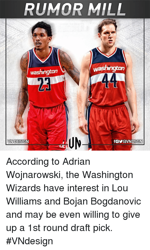 accordance: RUMOR MILL  washington  washington  UN  VN DESIGN According to Adrian Wojnarowski, the Washington Wizards have interest in Lou Williams and Bojan Bogdanovic and may be even willing to give up a 1st round draft pick.  #VNdesign