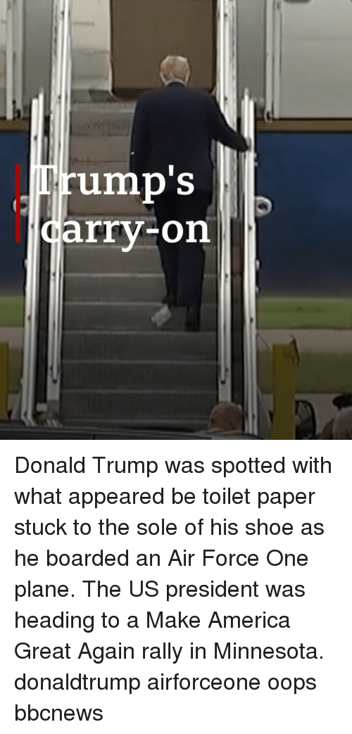 America, Donald Trump, and Memes: rump'S  arry-on Donald Trump was spotted with what appeared be toilet paper stuck to the sole of his shoe as he boarded an Air Force One plane. The US president was heading to a Make America Great Again rally in Minnesota. donaldtrump airforceone oops bbcnews
