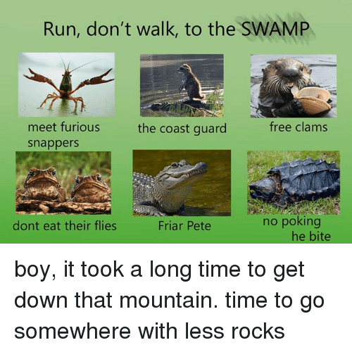 Peted: Run, don't walk, to the SWAMP  meet furious  free clams  the coast guard  snappers  no poking  dont eat their flies  Friar Pete  he bite boy, it took a long time to get  down that mountain. time to go somewhere with less rocks