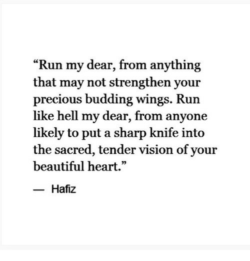 """your beautiful: """"Run my dear, from anything  that may not strengthen your  precious budding wings. Run  like hell my dear, from anyone  likely to put a sharp knife into  the sacred, tender vision of your  beautiful heart.""""  Hafiz"""