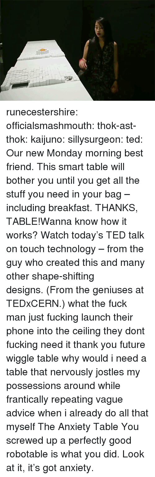 monday morning: runecestershire: officialsmashmouth:  thok-ast-thok:  kaijuno:  sillysurgeon:  ted:  Our new Monday morning best friend. This smart table will bother you until you get all the stuff you need in your bag – including breakfast. THANKS, TABLE!Wanna know how it works? Watch today's TED talk on touch technology– from the guy who created this and many othershape-shifting designs.(From the geniuses at TEDxCERN.)  what the fuck man  just fucking launch their phone into the ceiling they dont fucking need it thank you future wiggle table   why would i need a table that nervously jostles my possessions around while frantically repeating vague advice when i already do all that myself  The Anxiety Table  You screwed up a perfectly good robotable is what you did. Look at it, it's got anxiety.