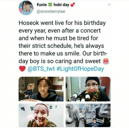 Birthday, Live, and Schedule: Runiehobi day  @snowberrytae  Hoseok went live for his birthday  every year, even after a concert  and when he must be tired for  their strict schedule, he's always  there to make us smile. Our birth-  day boy is so caring and sweet  @BTS.twt